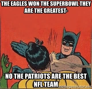 batman slap robin - The eagles won the superbowl they are the greatest- no the patriots are the best nfl team