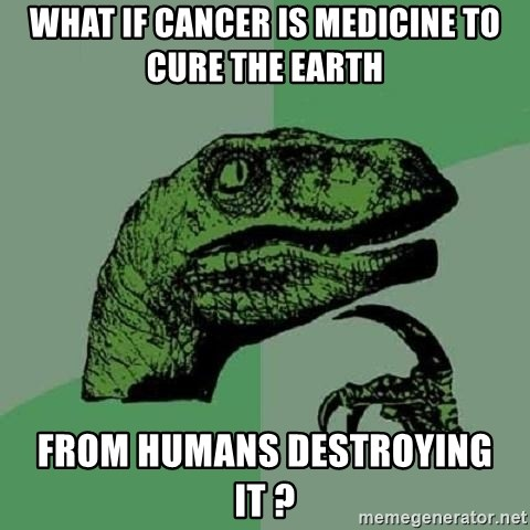 Philosoraptor - What if cancer is medicine to cure the earth From humans destroying it ?