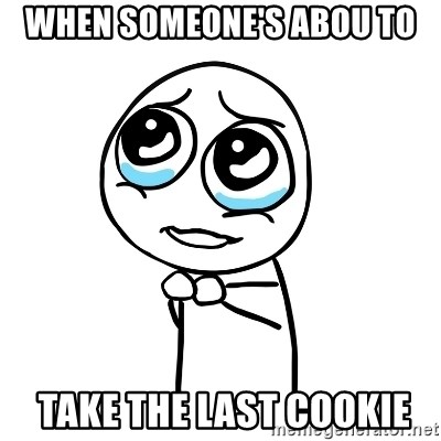 pleaseguy  - when someone's abou to  take the LAST COOKIE