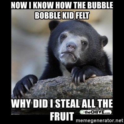 sad bear - Now I know how the bubble bobble kid felt Why did I steal all the fruit