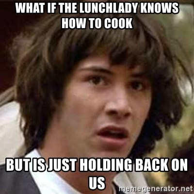 Conspiracy Keanu - what if the lunchlady knows how to cook but is just holding back on us