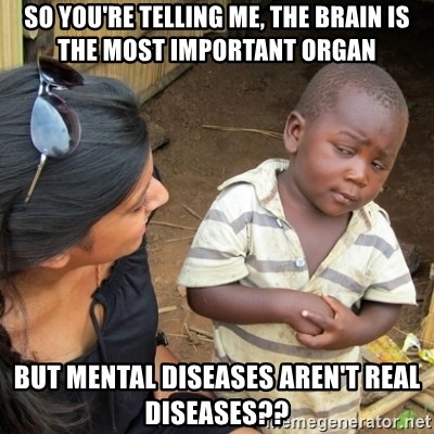 Skeptical 3rd World Kid - So you're telling me, the brain is the most important organ but mental diseases aren't real diseases??