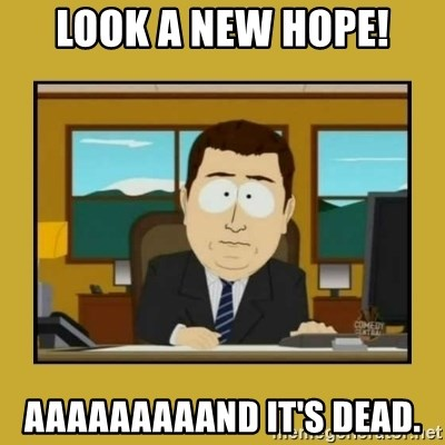 aaand its gone - look a new hope! aaaaaaaaand it's dead.