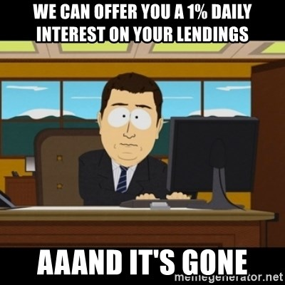 and they're gone - We can offer you a 1% daily interest on your lendings AAAND IT'S GONE