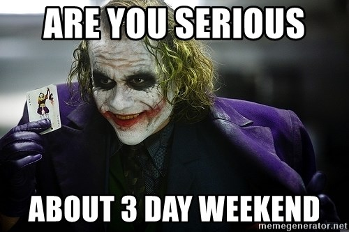 joker - are you serious  about 3 day weekend
