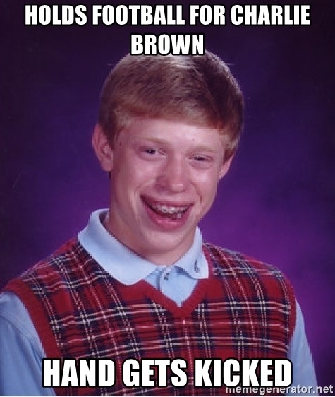 Bad Luck Brian - Holds football for Charlie Brown Hand gets kicked