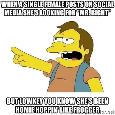 "Nelson HaHa - When a single female posts on social media she's looking for ""Mr. Right"" but lowkey you know she's been homie hoppin' like Frogger"