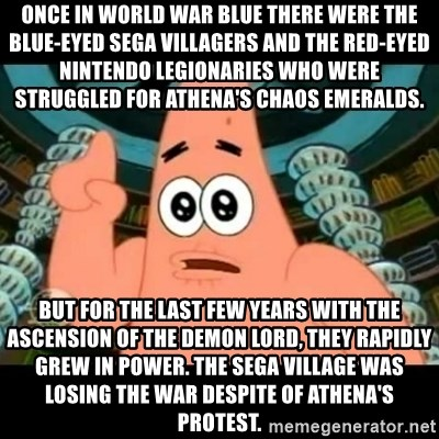 ugly barnacle patrick - Once in World War Blue there were the blue-eyed Sega villagers and the Red-Eyed Nintendo legionaries who were struggled for Athena's chaos emeralds. But for the last few years with the ascension of the Demon Lord, they rapidly grew in power. The Sega village was losing the war despite of Athena's protest.