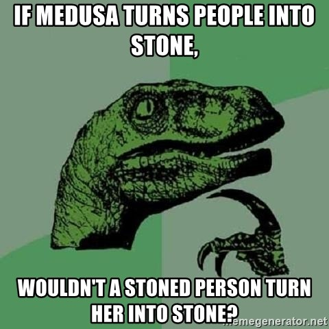 Philosoraptor - if medusa turns people into stone, wouldn't a stoned person turn her into stone?