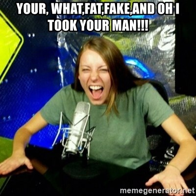 Unfunny/Uninformed Podcast Girl - Your, what,fat,fake,and oh I took your man!!!