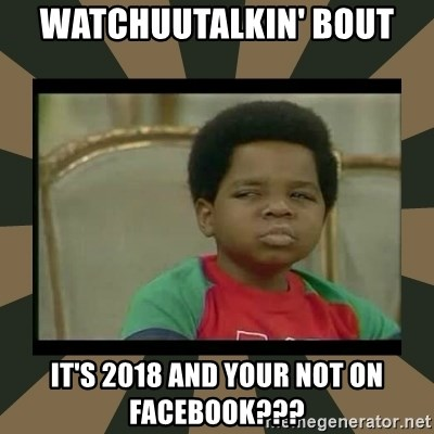 What you talkin' bout Willis  - Watchuutalkin' Bout It's 2018 and your not on FaceBook???