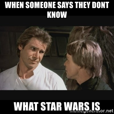 Star wars - When someone says they dont know What Star Wars is
