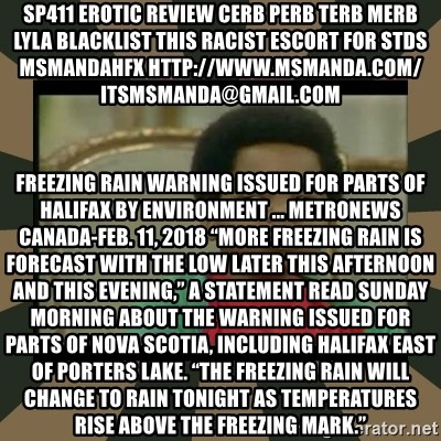 """What you talkin' bout Willis  - sp411 erotic review cerb perb terb merb lyla blacklist this RACIST escort for stds msmandahfx http://www.msmanda.com/ itsmsmanda@gmail.com Freezing rain warning issued for parts of Halifax by Environment ... MetroNews Canada-Feb. 11, 2018 """"More freezing rain is forecast with the low later this afternoon and this evening,"""" a statement read Sunday morning about the warning issued for parts of Nova Scotia, including Halifax east of Porters Lake. """"The freezing rain will change to rain tonight as temperatures rise above the freezing mark."""""""