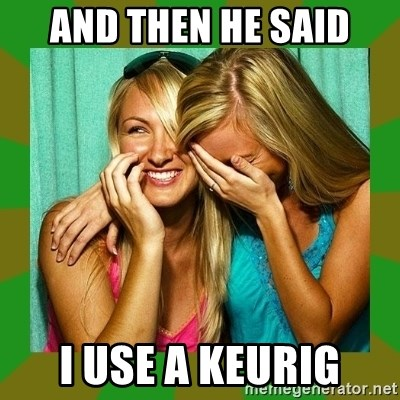 Laughing Girls  - And then he said I use a Keurig