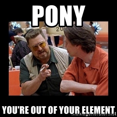 walter sobchak - pony you're out of your element