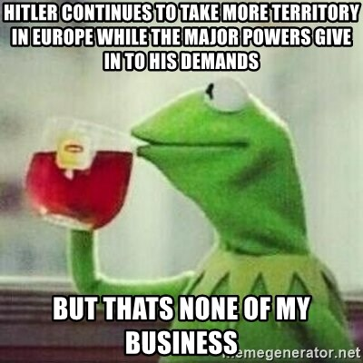 But thats none of my business tho - Hitler continues to take more territory in Europe while the major powers give in to his demands But thats none of my business