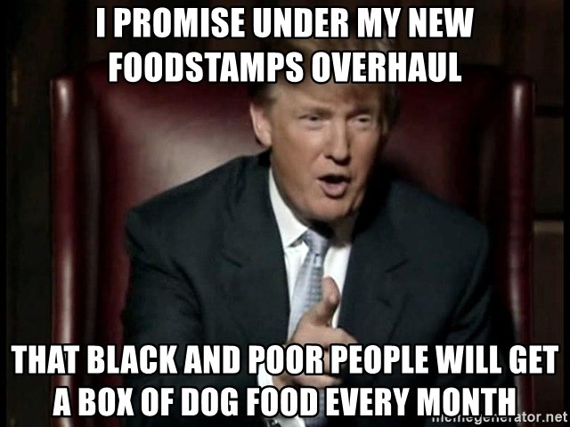 Donald Trump - I promise under my new foodstamps overhaul That black and poor people will get a box of dog food every month