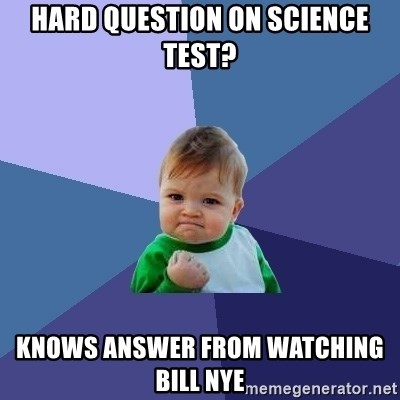 Success Kid - Hard question on science test? knows answer from watching bill nye
