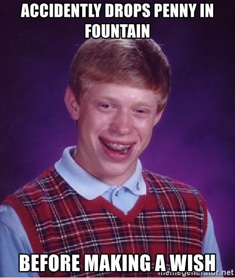 Bad Luck Brian - accidently drops penny in fountain before making a wish