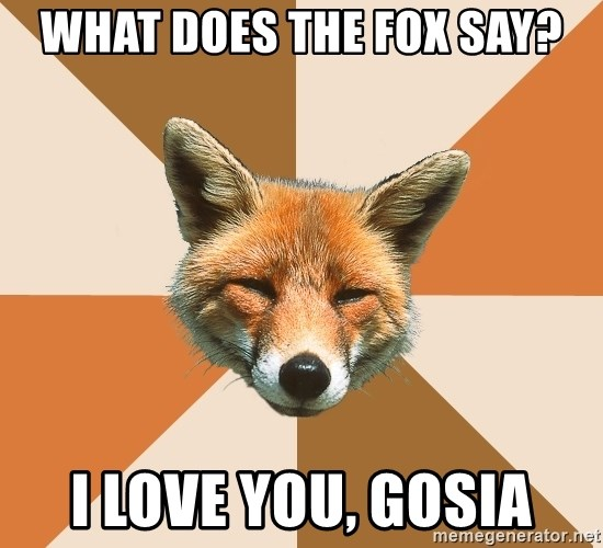 Condescending Fox - What does the fox say? I love you, Gosia
