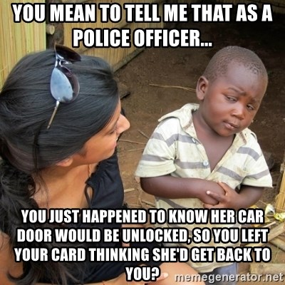 you mean to tell me black kid - You mean to tell me that as a police officer... you just happened to know her car door would be unlocked, so you left your card thinking she'd get back to you?
