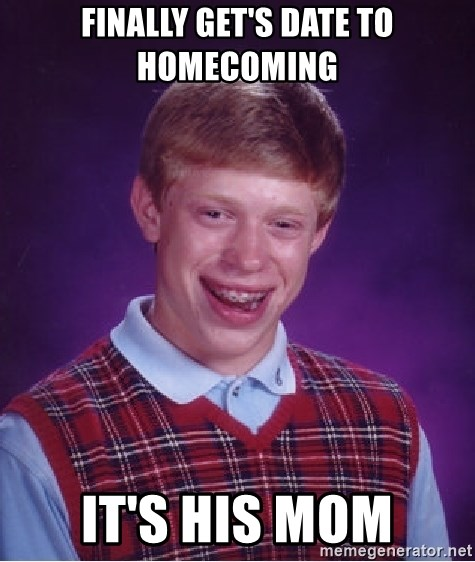 Bad Luck Brian - finally get's date to homecoming it's his mom
