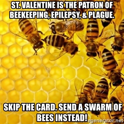 Honeybees - St. Valentine is the patron of beekeeping, epilepsy, & plague.  Skip the card. Send a swarm of bees instead!