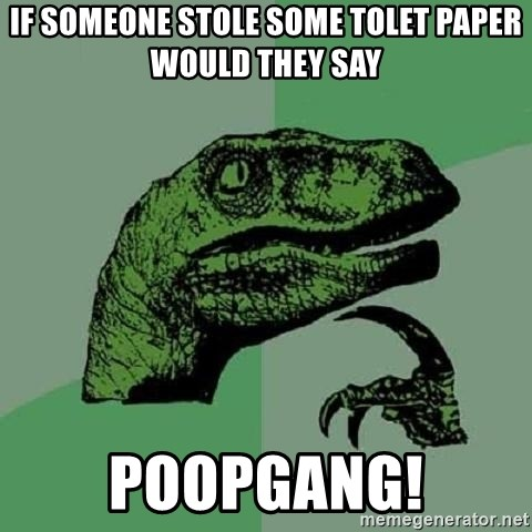 Philosoraptor - If someone stole some tolet paper would they say POOPGANG!
