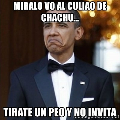 Not Bad Obama - MIRALO VO AL CULIAO DE CHACHU... TIRATE UN PEO Y NO INVITA