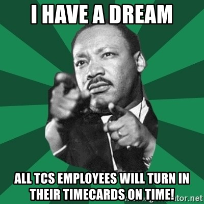 Martin Luther King jr.  - I HAVE A DREAM ALL TCS EMPLOYEES WILL TURN IN THEIR TIMECARDS ON TIME!