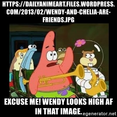 Patrick Star Instrument - https://dailyanimeart.files.wordpress.com/2013/02/wendy-and-chelia-are-friends.jpg Excuse me! Wendy looks high AF in that image.