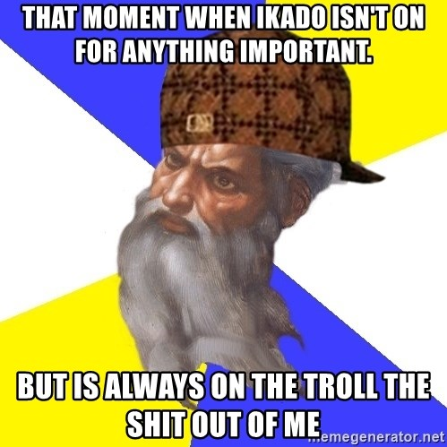 Scumbag God - That moment when Ikado isn't on for anything important. But is always on the troll the shit out of me