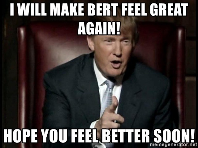 Donald Trump - I will make Bert feel great again! Hope you feel better soon!