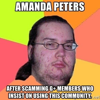 gordo granudo - Amanda Peters After scamming G+ members who insist on using this community.