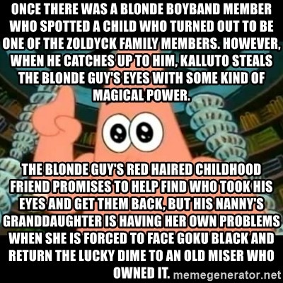 ugly barnacle patrick - Once there was a blonde boyband member who spotted a child who turned out to be one of the Zoldyck family members. However, when he catches up to him, Kalluto steals the blonde guy's eyes with some kind of magical power. The blonde guy's red haired childhood friend promises to help find who took his eyes and get them back, but his nanny's granddaughter is having her own problems when she is forced to face Goku Black and return the Lucky Dime to an old miser who owned it.