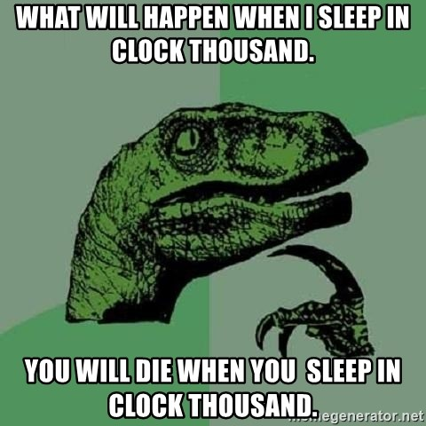 Philosoraptor - what will happen when i sleep in clock thousand. You will die when you  sleep in clock thousand.