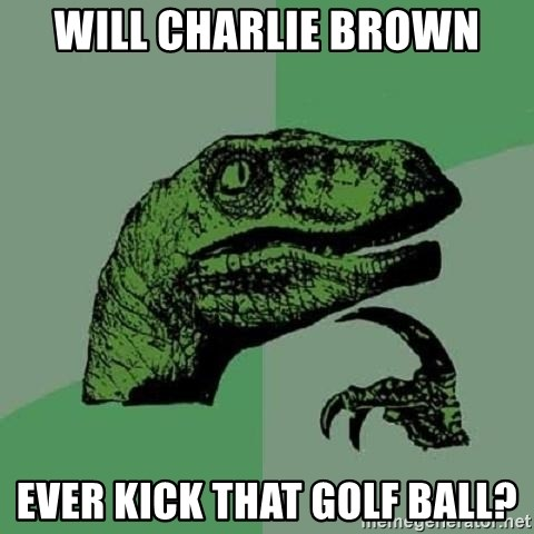 Philosoraptor - Will Charlie Brown ever kick that golf ball?