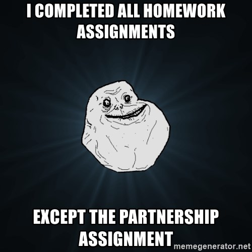 Forever Alone - I completed all homework assignments except the partnership assignment