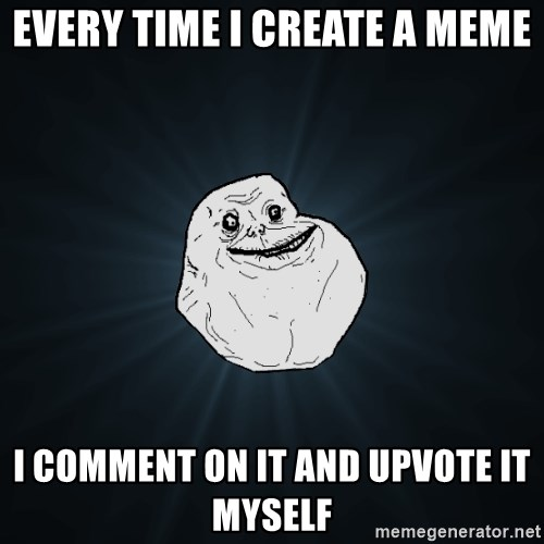 Forever Alone - Every time i create a meme i comment on it and upvote it myself
