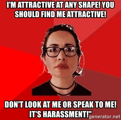"""Liberal Douche Garofalo - I'm attractive at any shape! You should find me attractive! Don't look at me or speak to me! It's harassment!"""""""