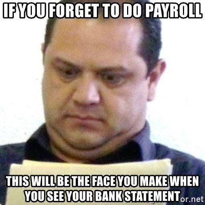 dubious history teacher - If you forget to do payroll this will be the face you make when you see your bank statement