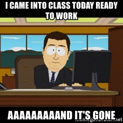 and they're gone - I came into class today ready to work AAAAAAAAAND it's gone