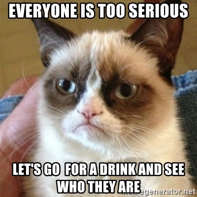 Grumpy Cat  - Everyone is too serious Let's go  for a drink and see who they are