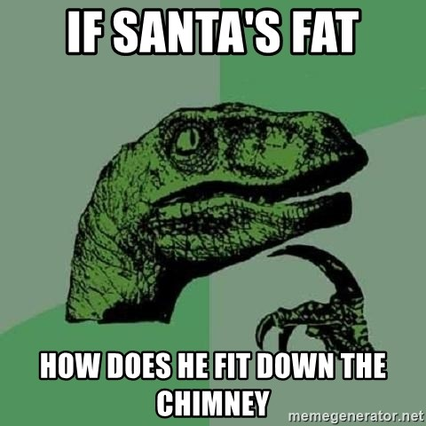 Philosoraptor - If santa's fat how does he fit down the chimney
