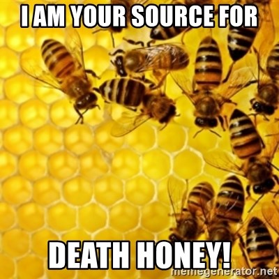 Honeybees - I am your source for  DEATH Honey!