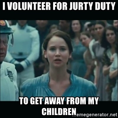 I volunteer as tribute Katniss - i volunteer for jurty duty to get away from my children