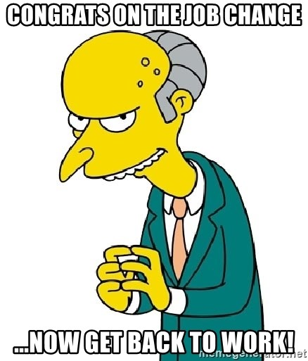 Mr Burns meme - Congrats on the job change ...now get back to work!