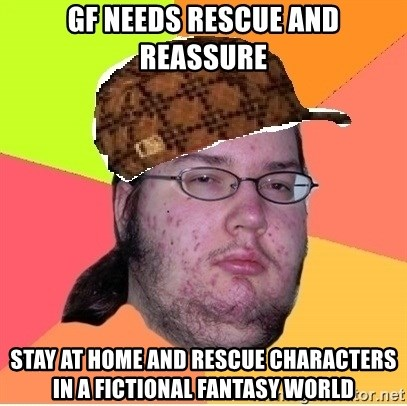 Scumbag nerd - GF needs rescue and reassure Stay at home and rescue characters in a fictional fantasy world