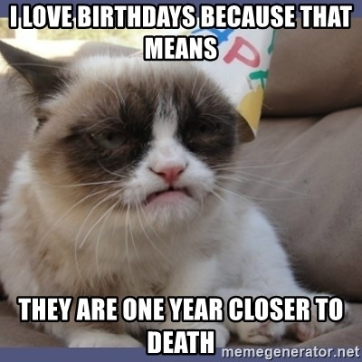 Birthday Grumpy Cat - i love birthdays because that means they are one year closer to death
