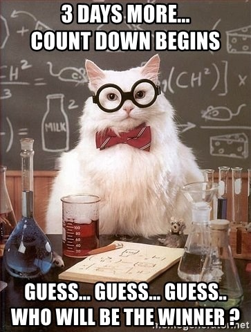 Chemistry Cat - 3 days more...                                             Count Down begins GUESS... Guess... Guess..                                            who will be the winner ?